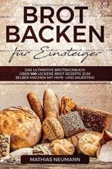 Brot backen für Einsteiger: Das ultimative Brotbackbuch: über 100 leckere Brot Rezepte zum selber machen mit Hefe- und Sauerteig - 1